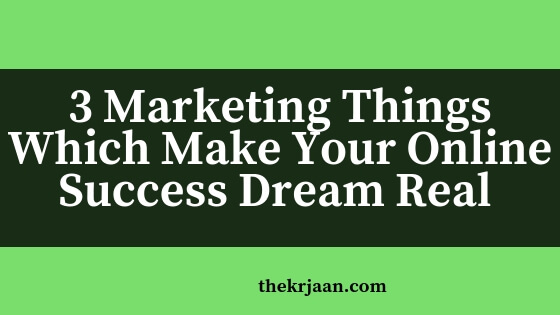 3 Marketing Things Which Make Your Online Success Dream Real